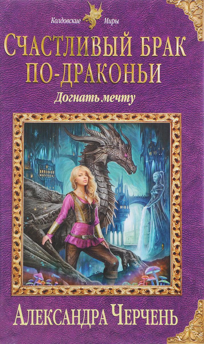 Александра Черчень Счастливый брак по-драконьи. Догнать мечту