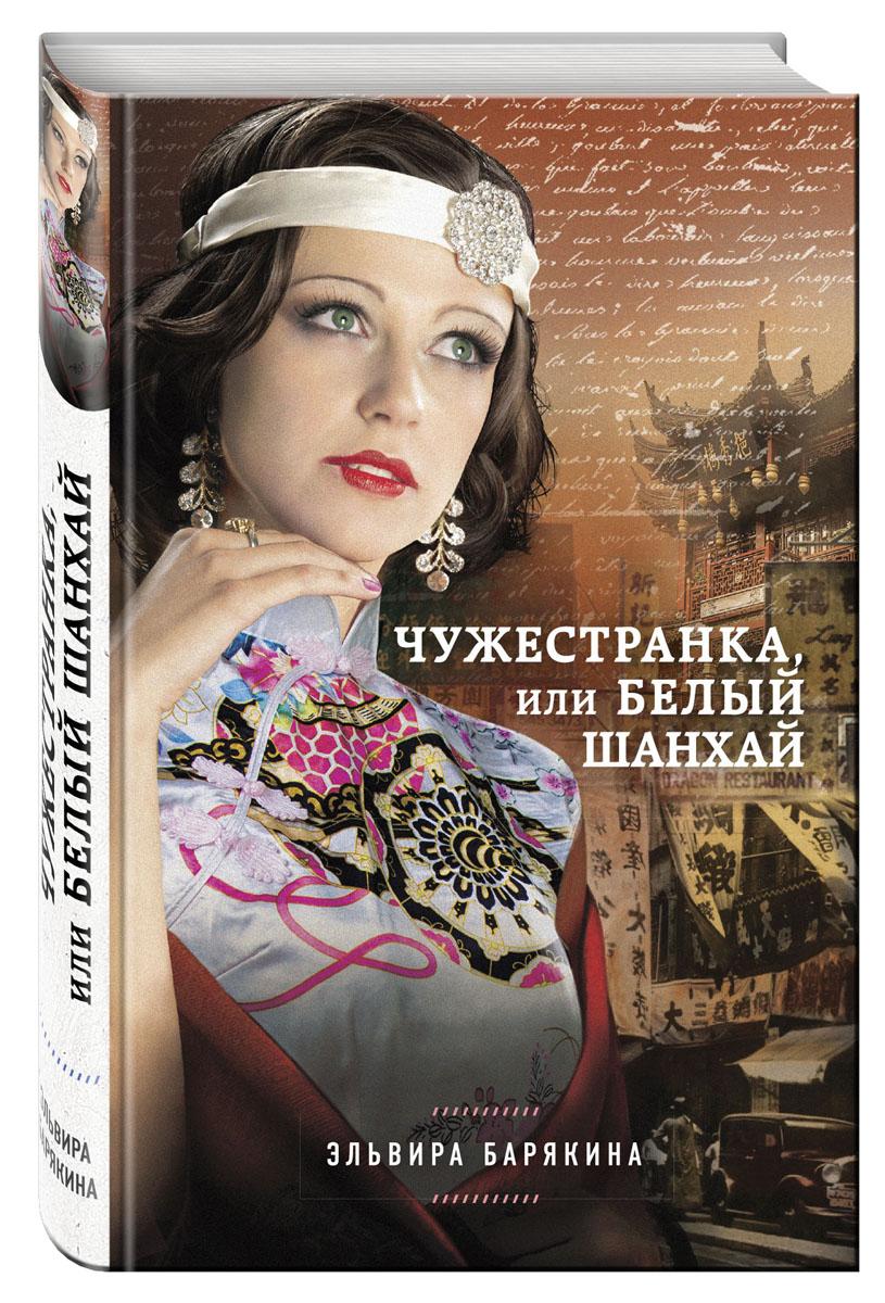 Эльвира Барякина Чужестранка, или Белый Шанхай