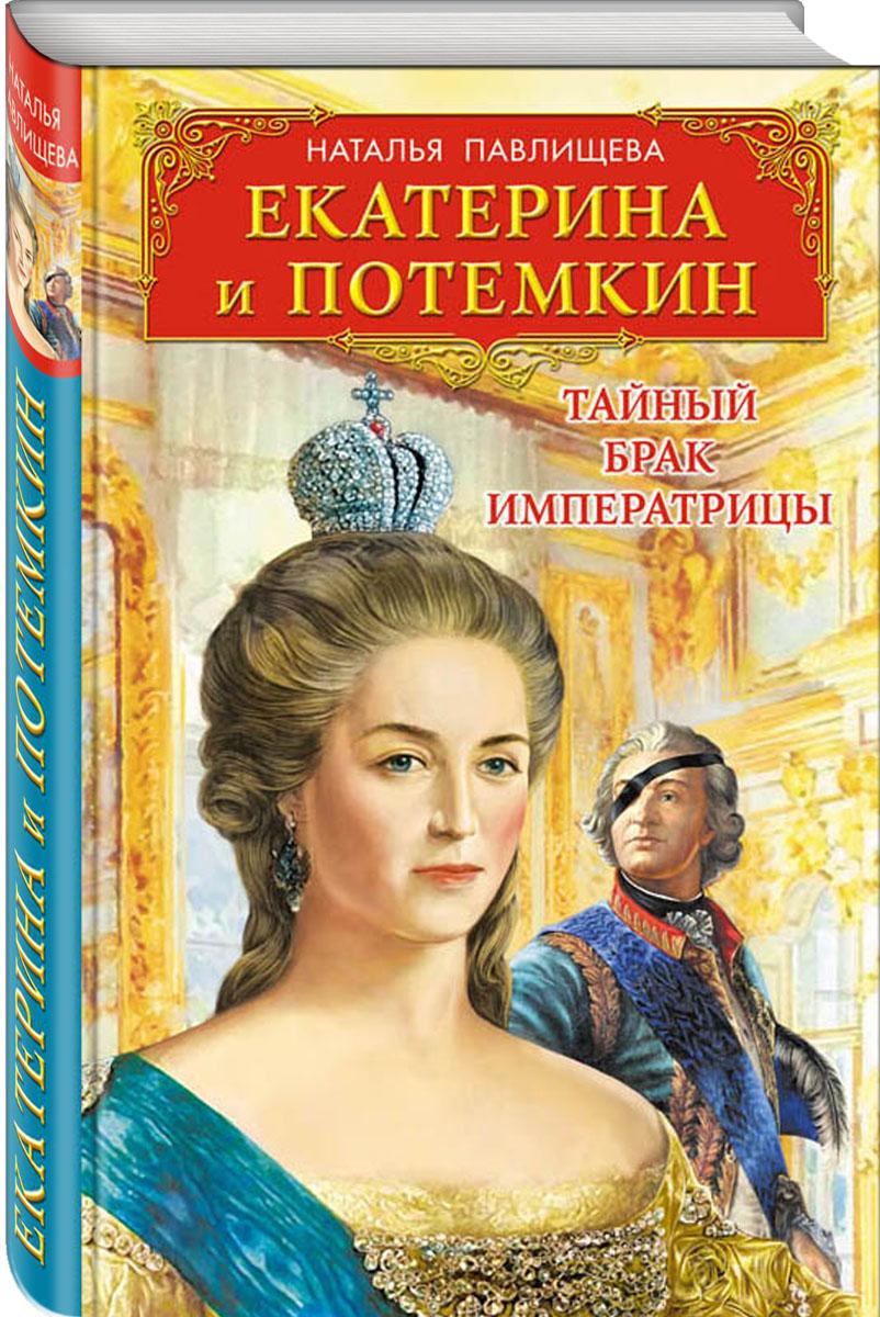 Наталья Павлищева Екатерина и Потемкин. Тайный брак Императрицы