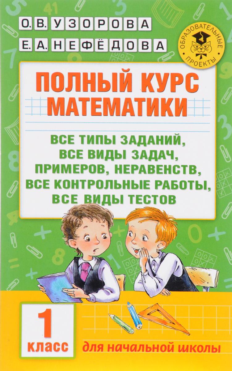 О. В. Узорова, Е. А. Нефедова Полный курс математики. 1 класс. Все типы заданий, все виды задач, примеров, неравенств, все контрольные работы, все виды текстов