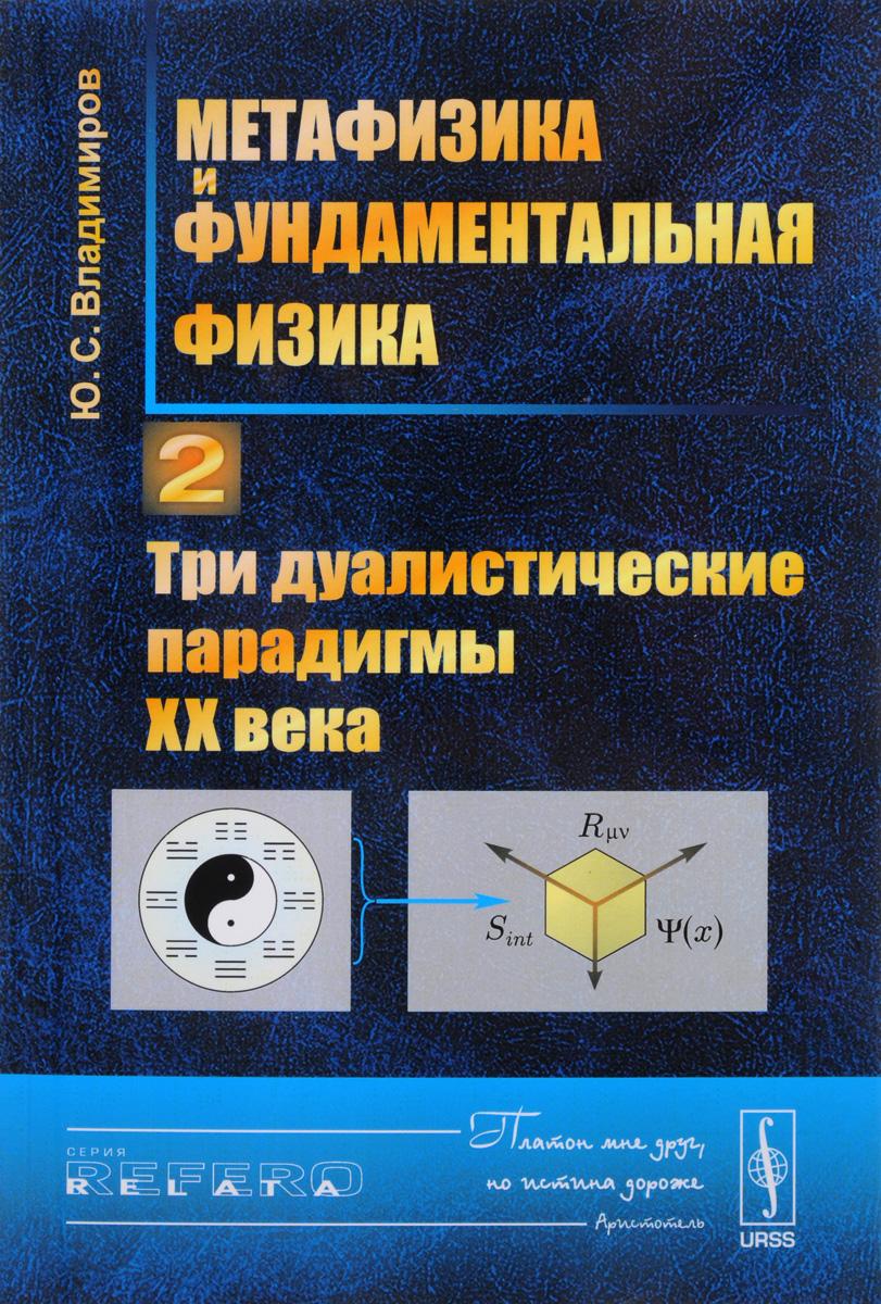 Ю. С. Владимиров Метафизика и фундаментальная физика. Книга 2. Три дуалистические парадигмы ХХ века
