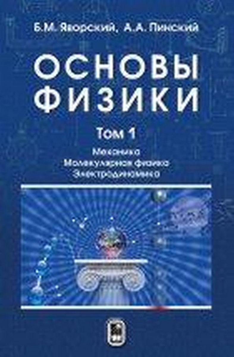 Б. М. Яворский, А. А. Пинский Основы физики. Учебник. В 2 томах. Том 1. Механика. Молекулярная физика. Электродинамика