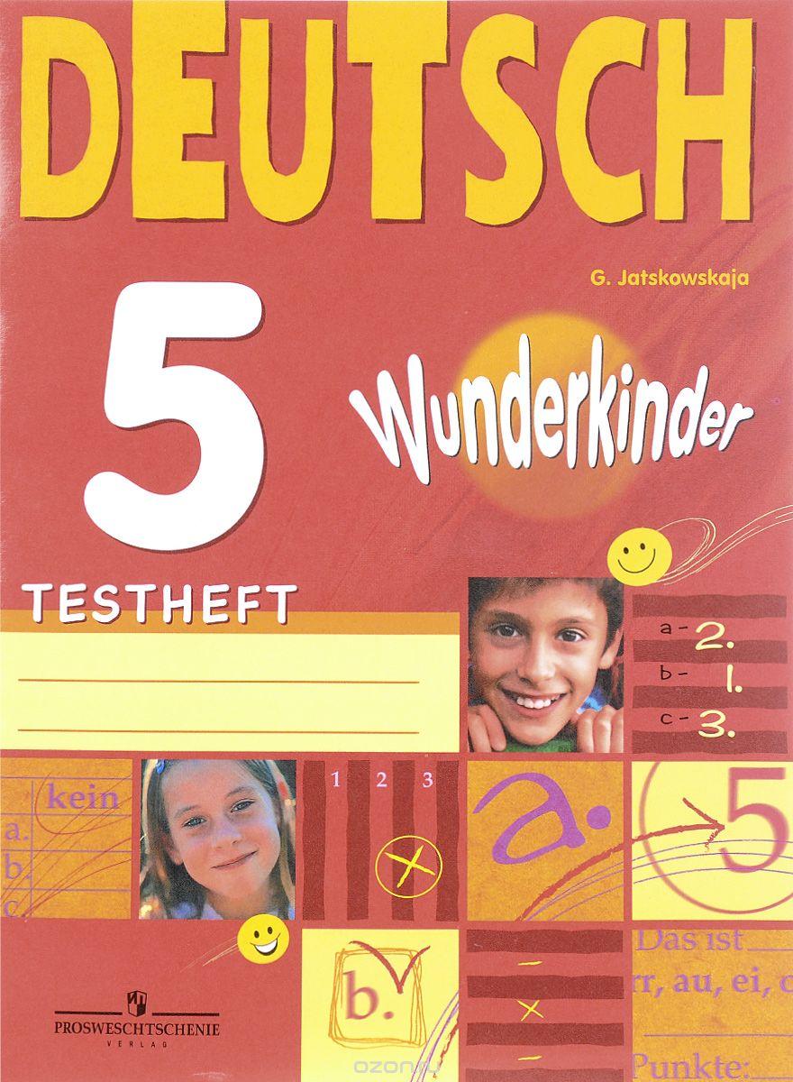 Г. В. Яцковская Deutsch 5: Testheft / Немецкий язык. 5 класс. Контрольные задания