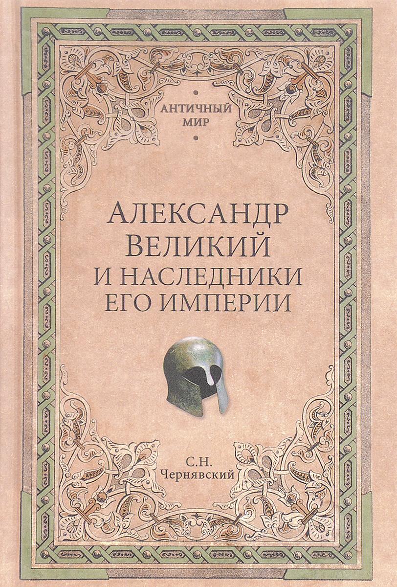 С. Н. Чернявский Александр Великий и наследники его империи. Начало эпохи диадохов
