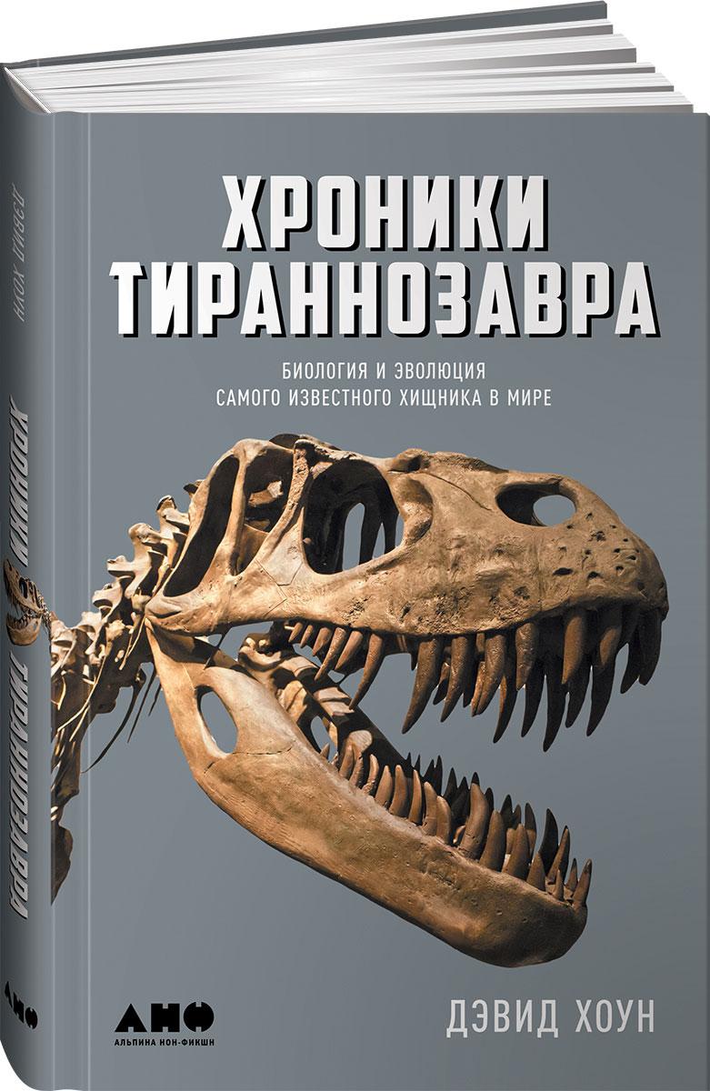 Дэвид Хоун Хроники тираннозавра. Биология и эволюция самого известного хищника в мире