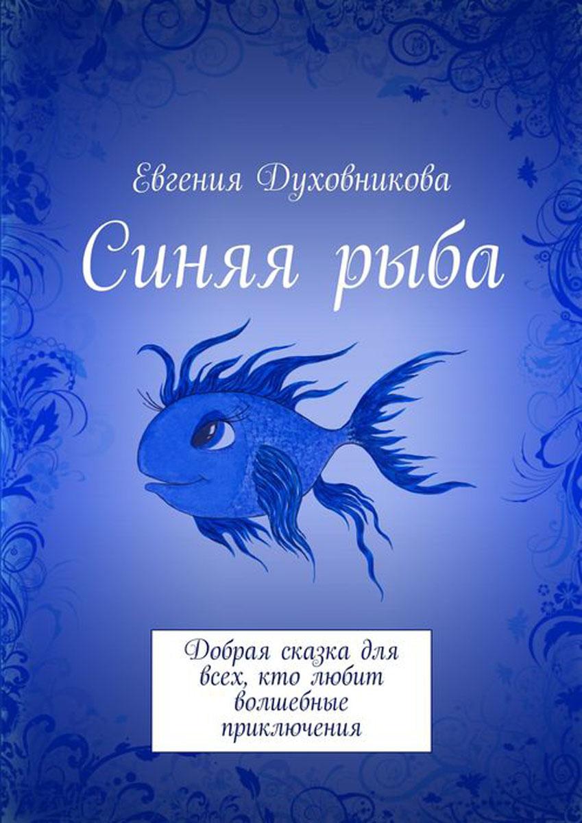 Духовникова Евгения Викторовна Синяя рыба. Добрая сказка для всех, кто любит волшебные приключения