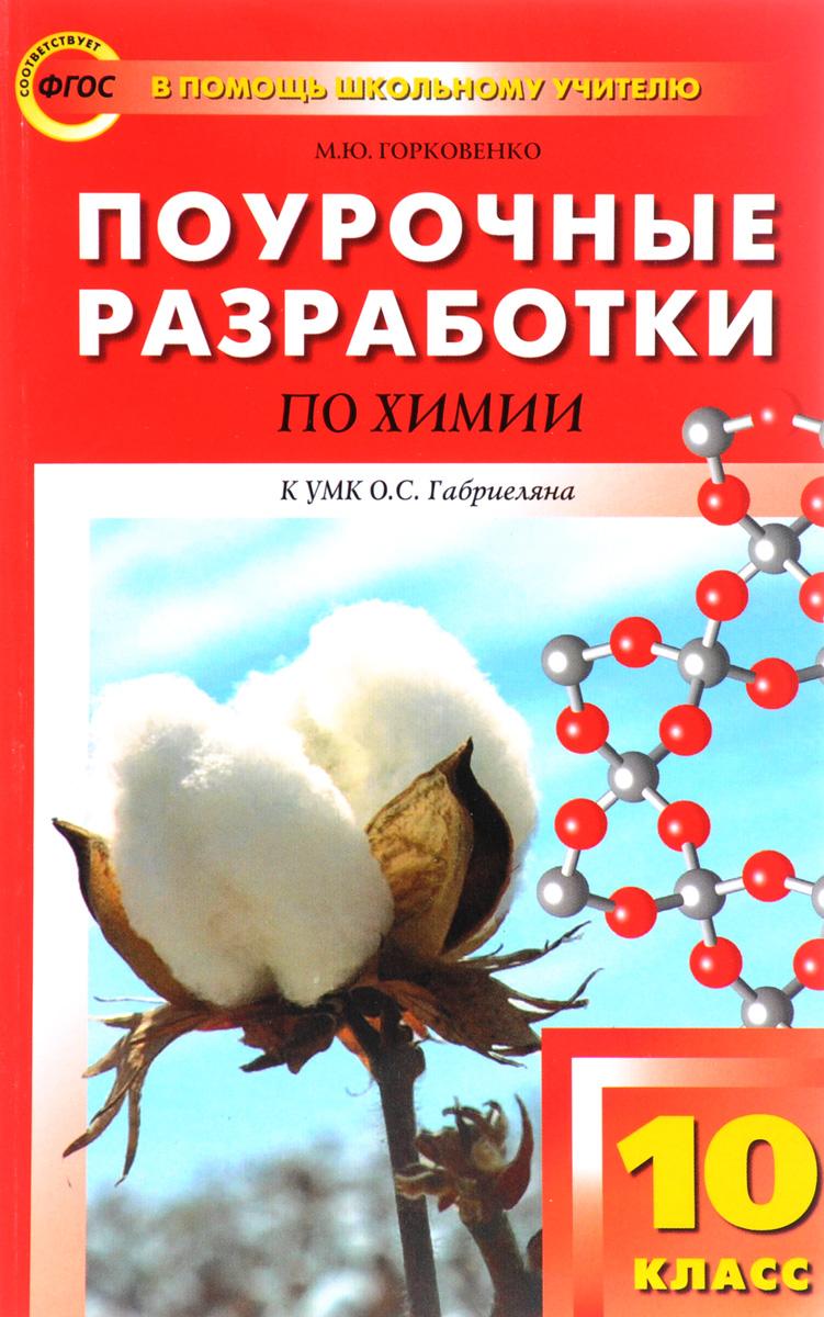 М. Ю. Горковенко Химия. 10 класс. Поурочные разработки. К УМК О. С. Габриеляна