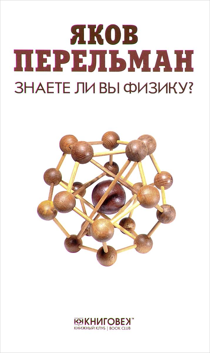 Яков Перельман Знаете ли вы физику? перельман я знаете ли вы физику