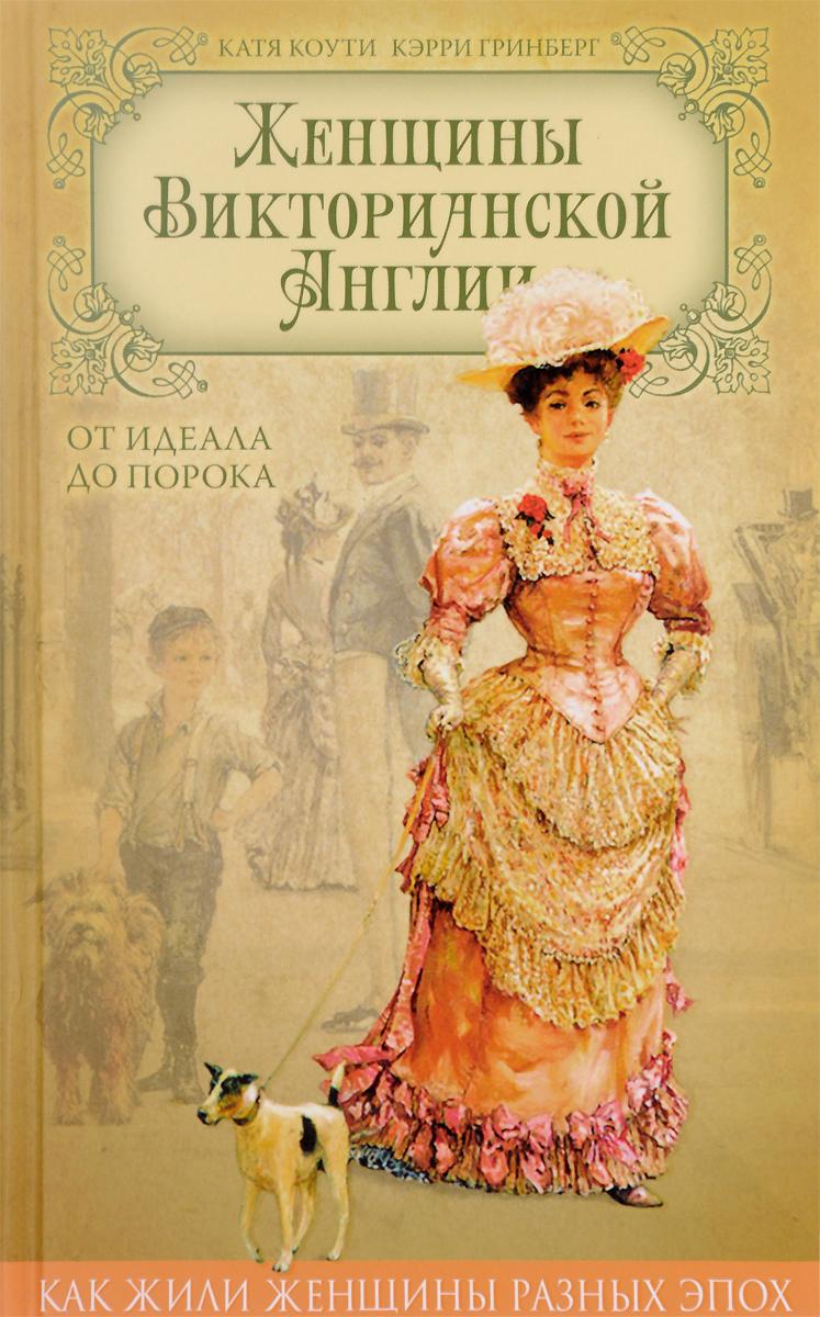 Катя Коути, Кэрри Гринберг Женщины Викторианской Англии. От идеала до порока