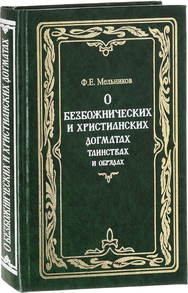 Ф. Е. Мельников О безбожнических и христианских догматах, таинствах и обрядах