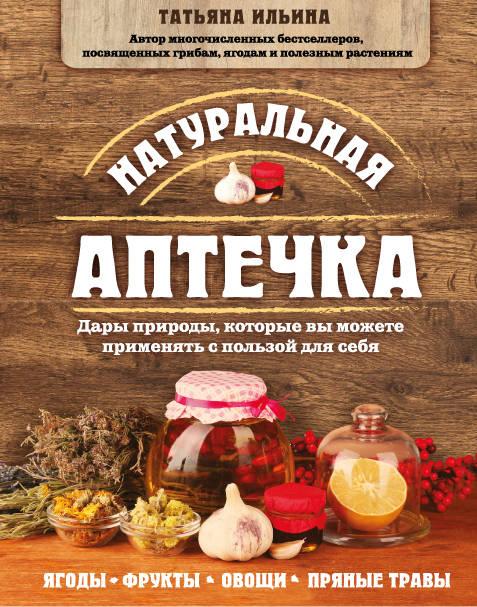 Т. А. Ильина Натуральная аптечка. Дары природы, которые вы можете применять с пользой для себя
