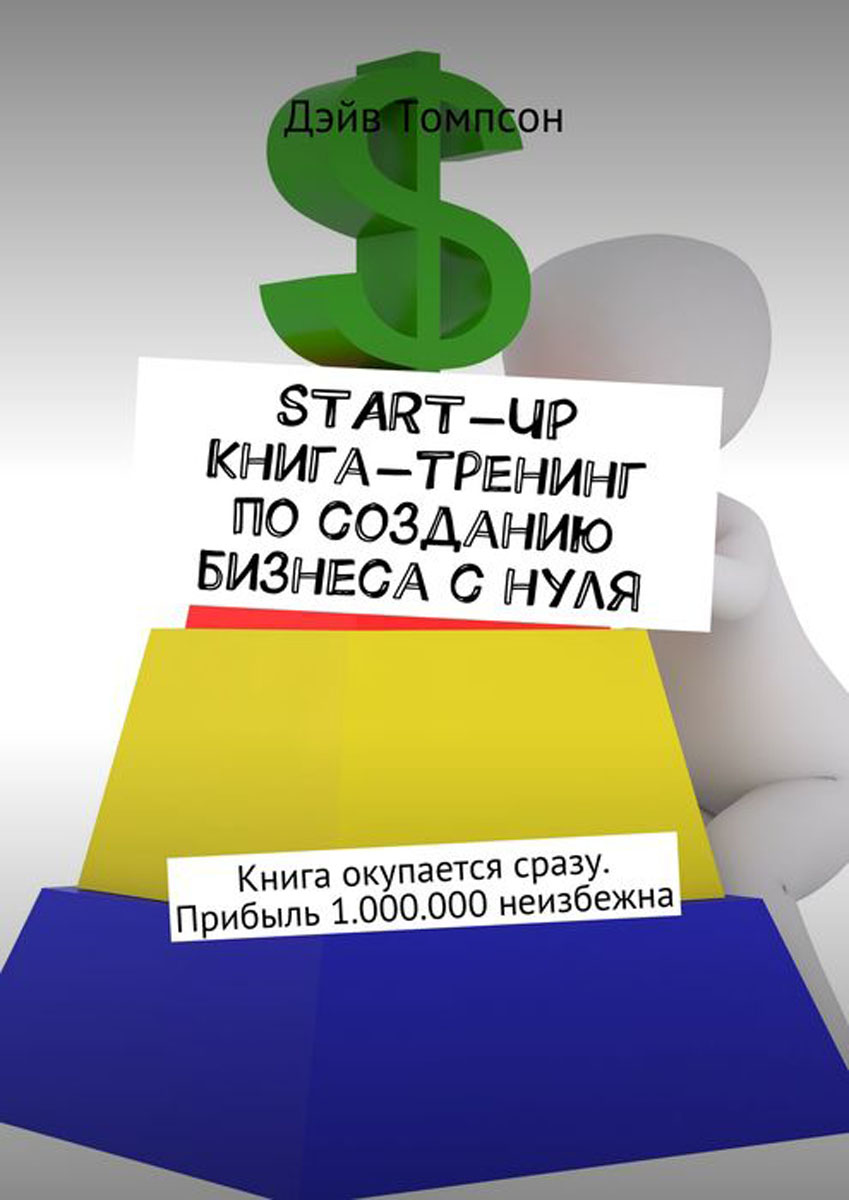 Start-up. Книга-тренинг по созданию бизнеса с нуля. Книга окупается сразу. Прибыль 1.000.000 неизбежна