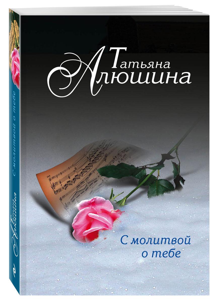 Татьяна Алюшина С молитвой о тебе алюшина т с молитвой о тебе