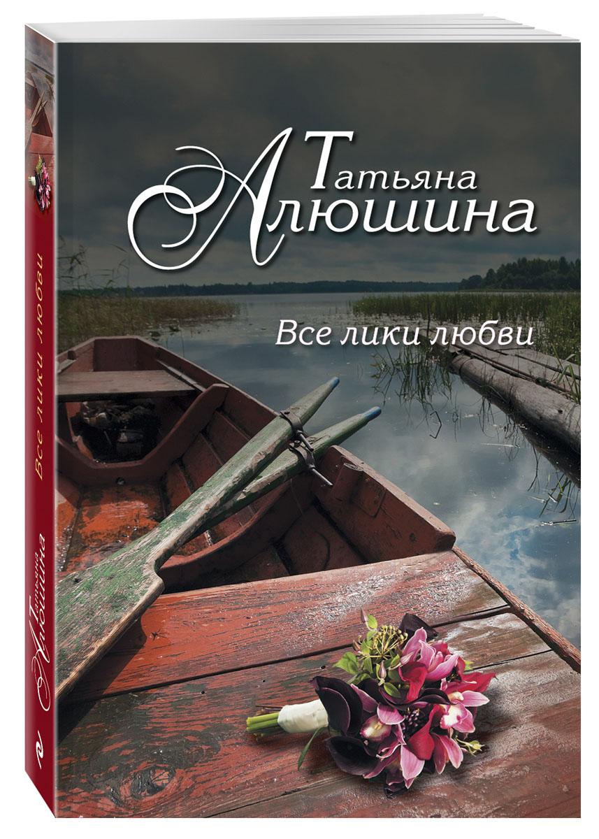 Татьяна Алюшина Все лики любви алюшина татьяна александровна все лики любви роман