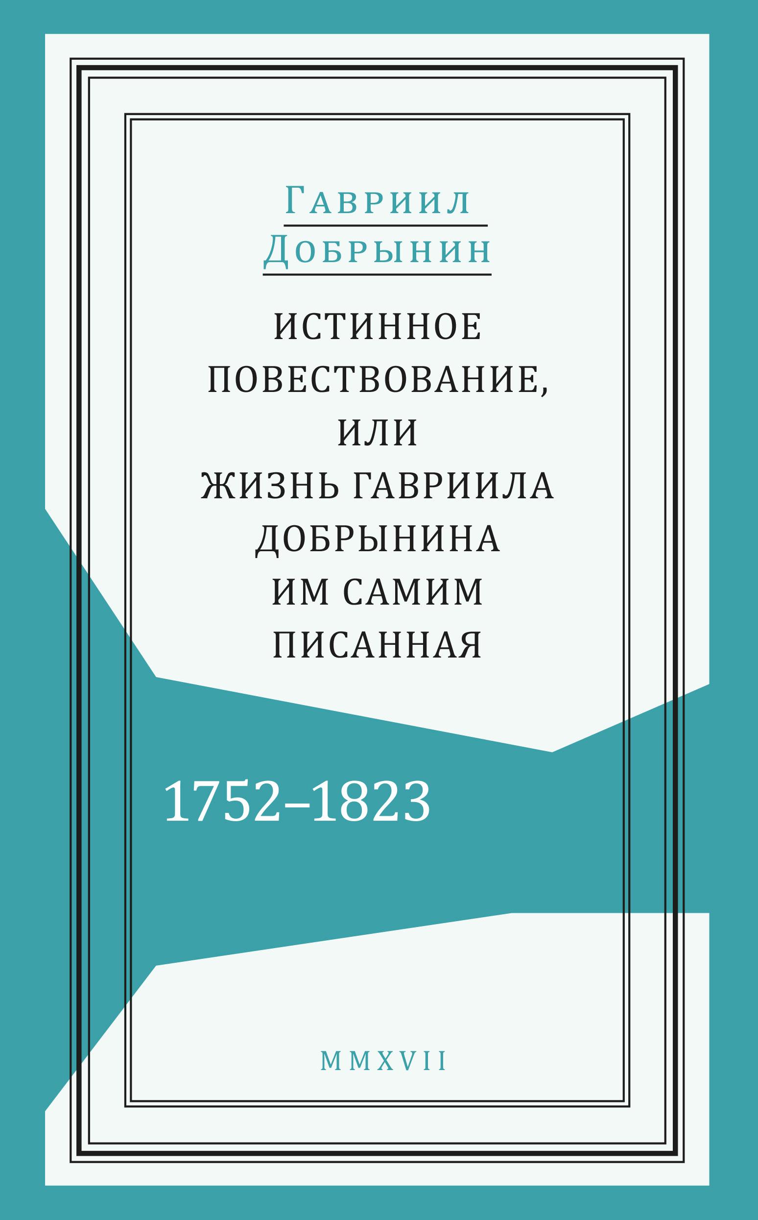 Гавриил Добрынин Истинное повествование, или Жизнь Гавриила Добрынина, им самим писанная. 1752-1823