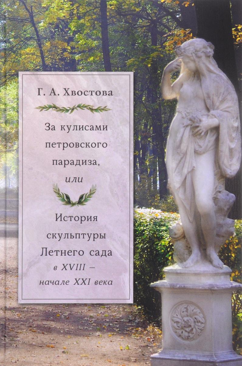 Г. А. Хвостова За кулисами петровского парадиза, или История скульптуры Летнего сада в XVIII- начале XXI века