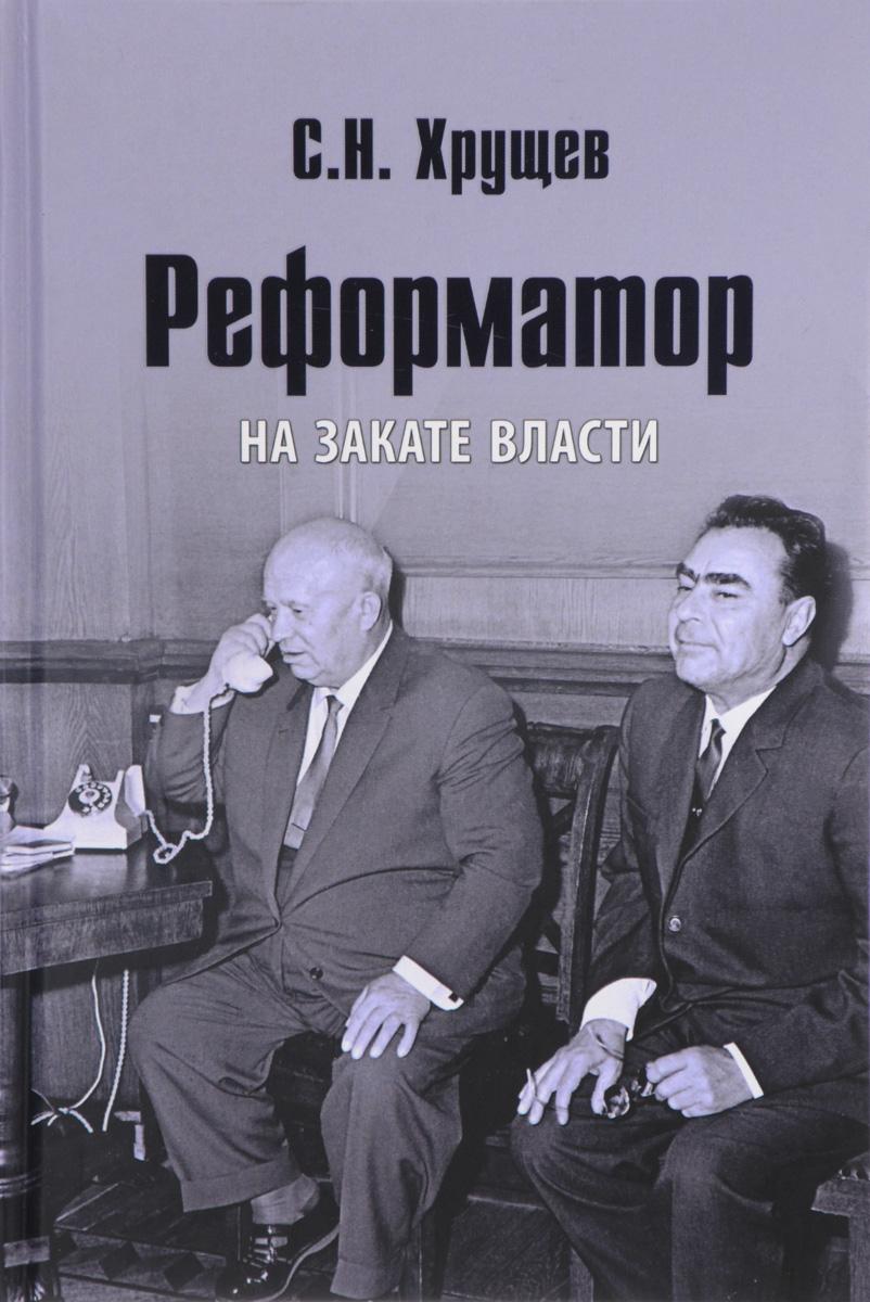 С. Н. Хрущев Реформатор. На закате власти