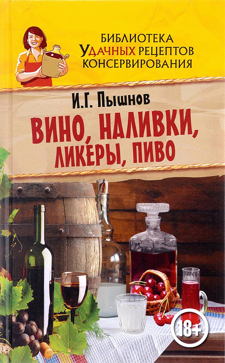 И. Г. Пышнов Вино, наливки, ликеры, пиво зуевская е ред лучшие блюда из меда и яблок домашние ликеры и наливки