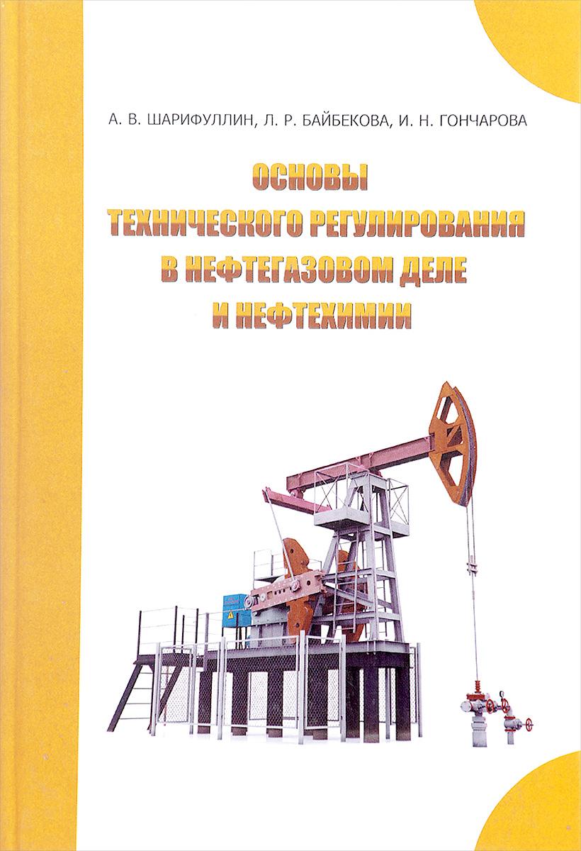 А.Шарифуллин, Л. Байбекова, И.Гончарова Основы технического регулирования в нефтегазовом деле и нефтехимии: Учебное пособие