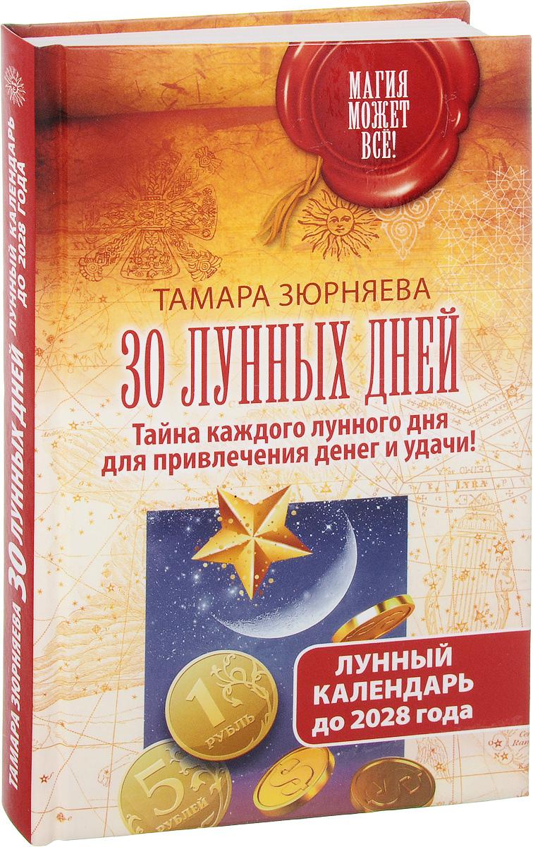 Тамара Зюрняева 30 лунных дней. Тайна каждого лунного дня для привлечения денег и удачи! Лунный календарь до 2028 года большой лунный календарь на каждый день 2018 года