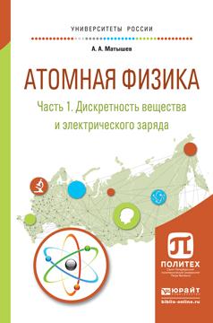 А. А. Матышев Атомная физика. В 3 частях. Часть 1. Дискретность вещества и электрического заряда. Учебное пособие для академического бакалавриата