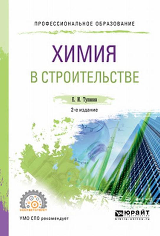 Тупикин Е.И. Химия в строительстве. Учебное пособие для СПО тупикин е химия в сельском хозяйстве учебное пособие для спо