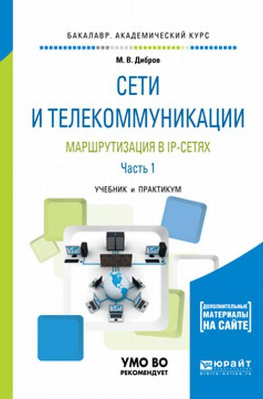 М. В. Дибров Сети и телекоммуникации. маршрутизация в IP-сетях. Учебник и практикум для академического бакалавриата. В 2 частях. Часть 1