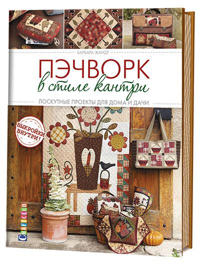 Барбара Жандр Пэчворк в стиле кантри. Лоскутные проекты для дома и дачи
