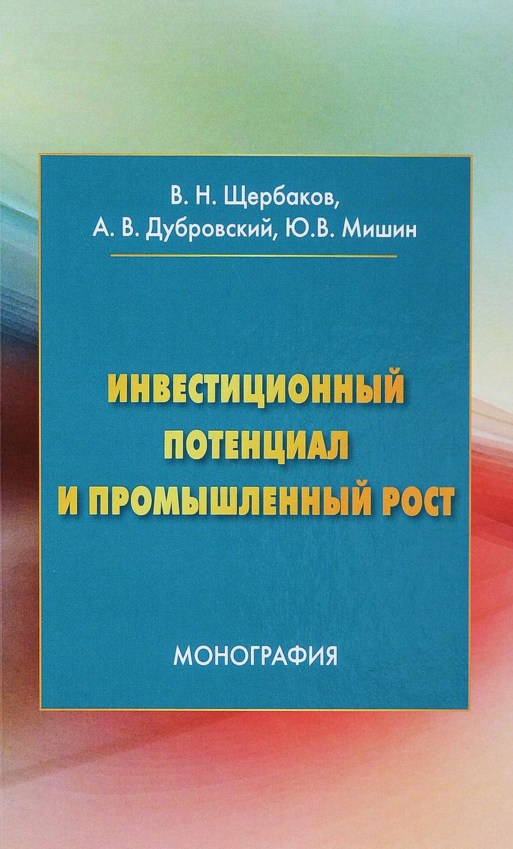 В. Н. Щербаков, А. В. Дубровский, Ю. В. Мишин Инвестиционный потенциал и промышленный рост