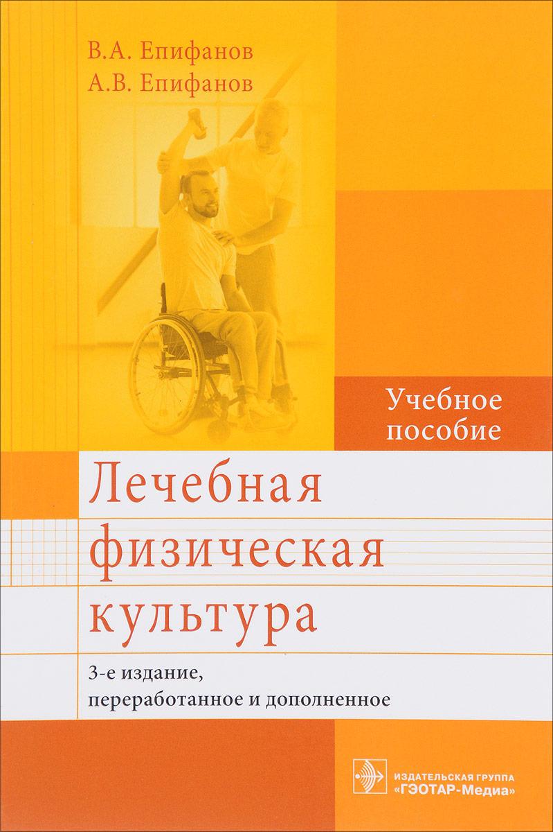 В. А. Епифанов, А. В. Епифанов Лечебная физическая культура. Учебное пособие