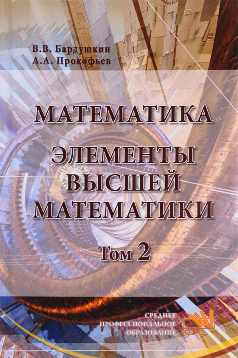 В. В. Бардушкин, А. А. Прокофьев Математика. Элементы высшей математики. Учебник. В 2 томах. Том 2 а и гусева в с киреев а н тихомирова дискретная математика учебник