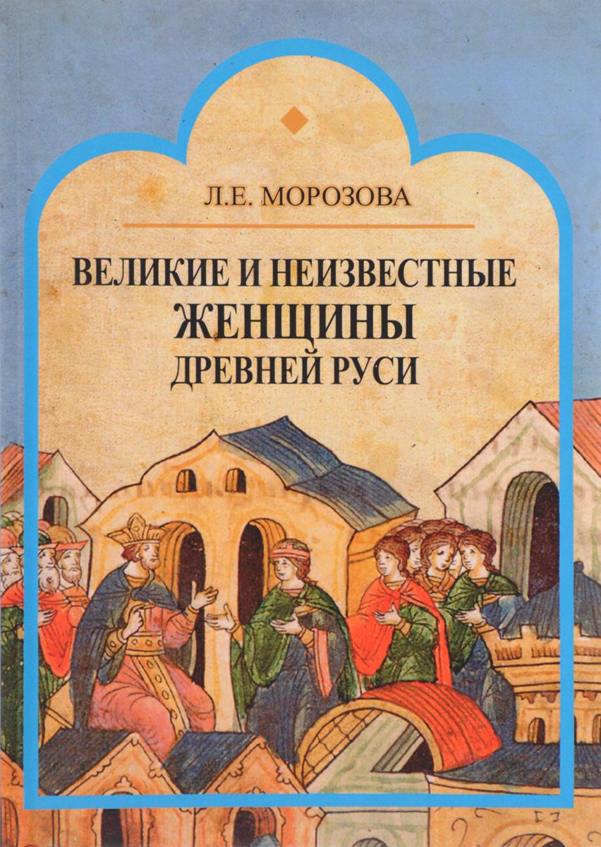 Л. Е. Морозова Великие и неизвестные женщины древней Руси
