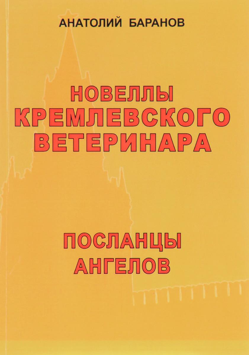 Анатолий Баранов Новеллы кремлевского ветеринара. Книга 7. Посланцы ангелов