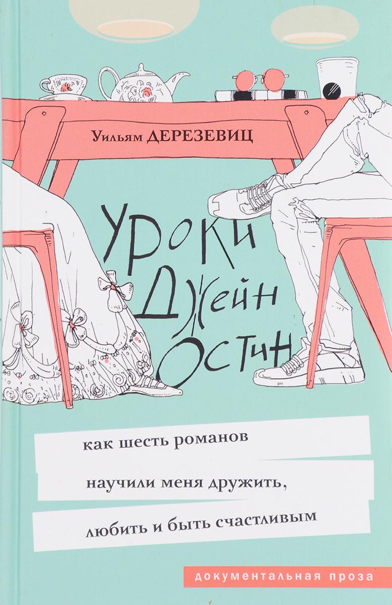 Уильям Дерезевиц Уроки Джейн Остин. Как шесть романов научили меня дружить, любить и быть счастливым