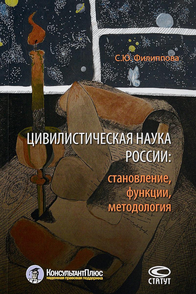 С. Ю. Филиппова Цивилистическая наука России. Становление, функции, методология