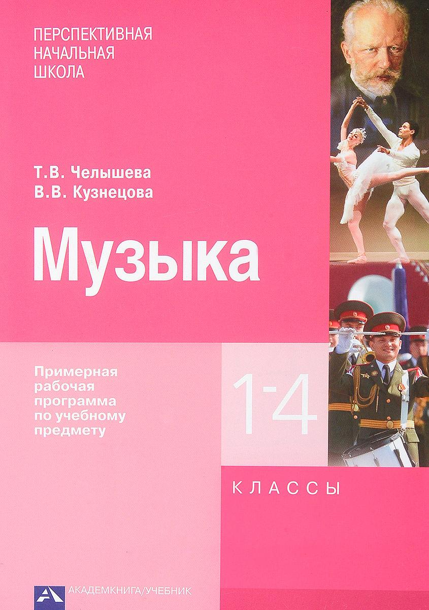 Т. В. Челышева, В. В. Кузнецова Музыка. Примерная рабочая программа по учебному предмету. 1-4 классы челышева т кузнецова в музыка 4 класс учебник