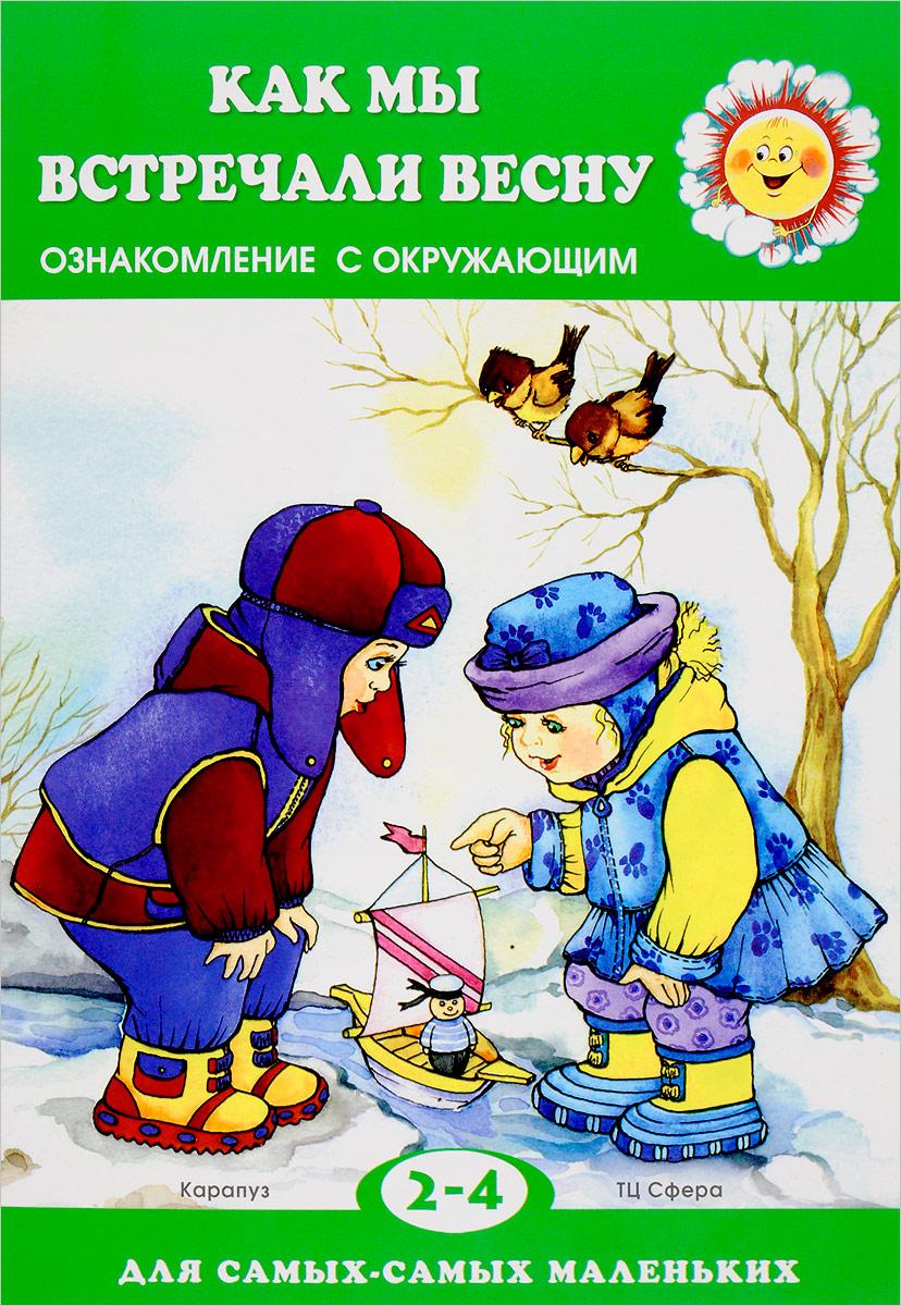 С. Н. Савушкин Как мы встречали весну. Ознакомление с окружающим. Для детей 2-4 лет