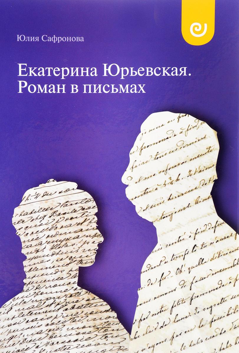 Юлия Сафронова Екатерина Юрьевская. Роман в письмах