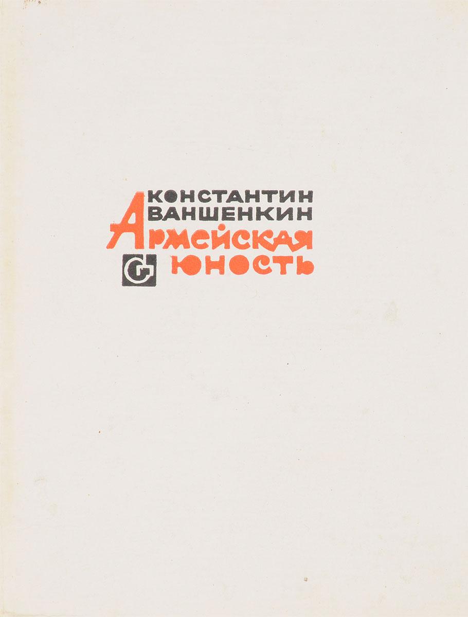 Константин Ваншенкин Армейская юность константин ваншенкин лица и голоса