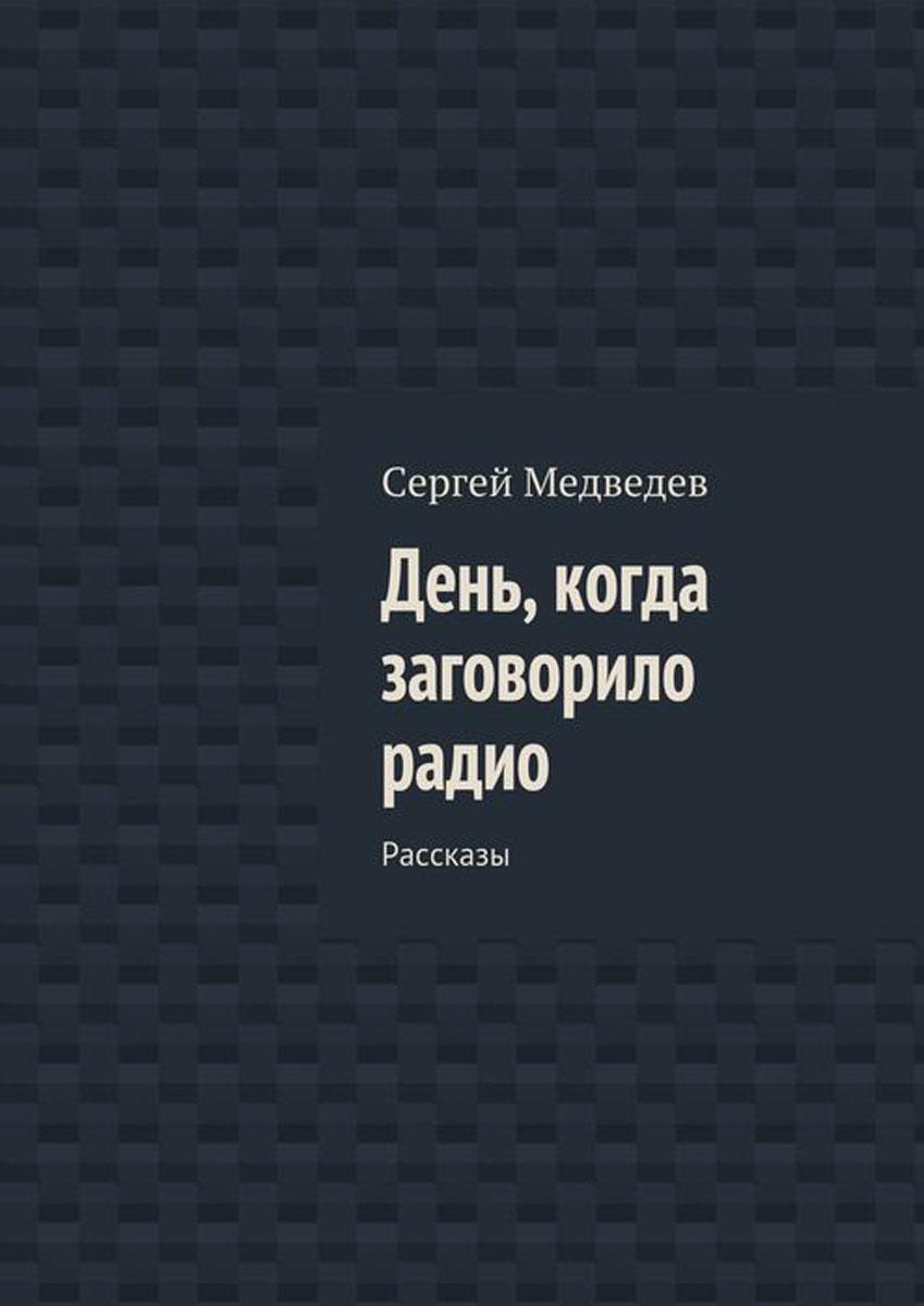 Медведев Сергей Артурович День, когда заговорило радио. Рассказы