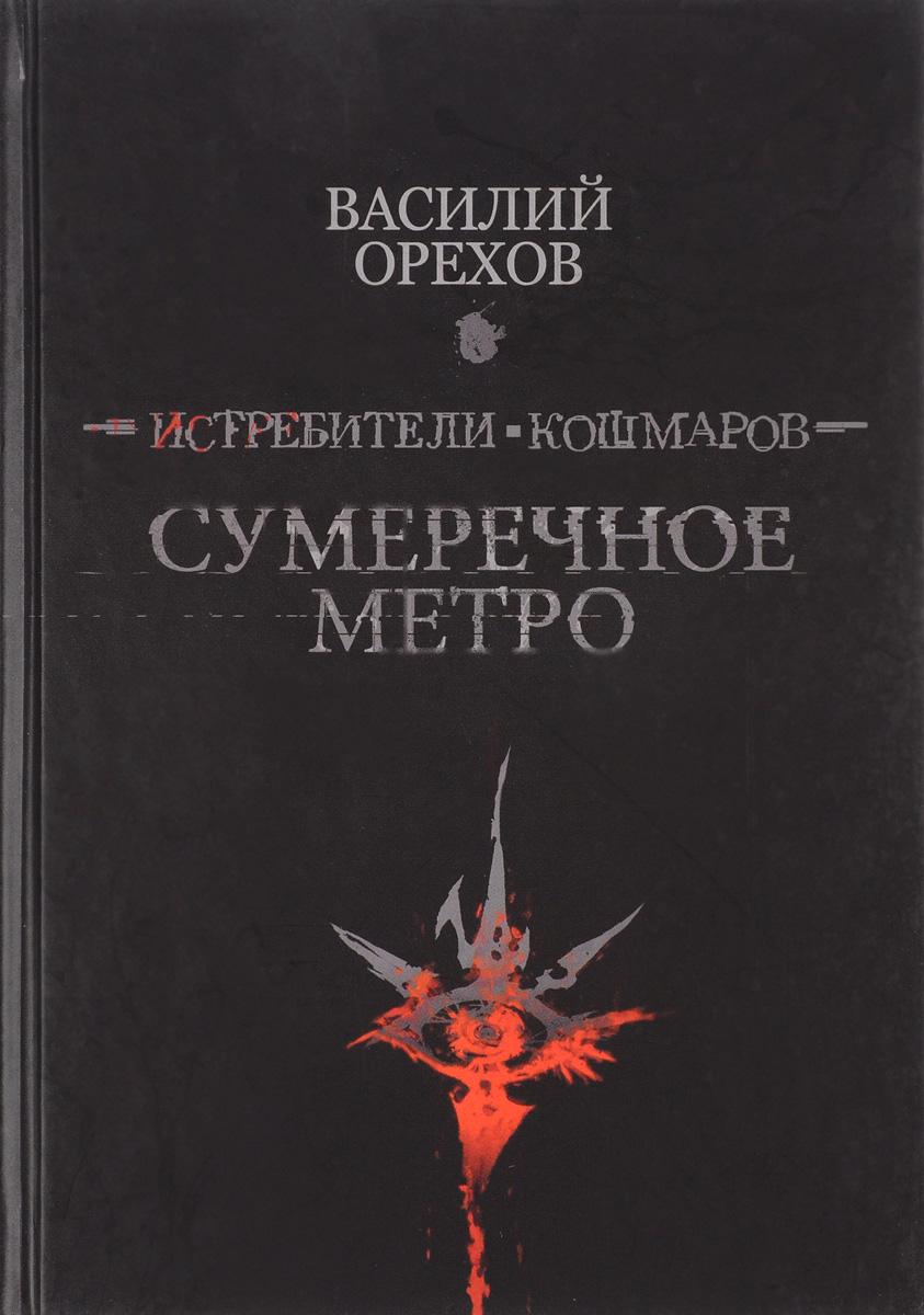 Василий Орехов Истребители кошмаров: Сумеречное метро