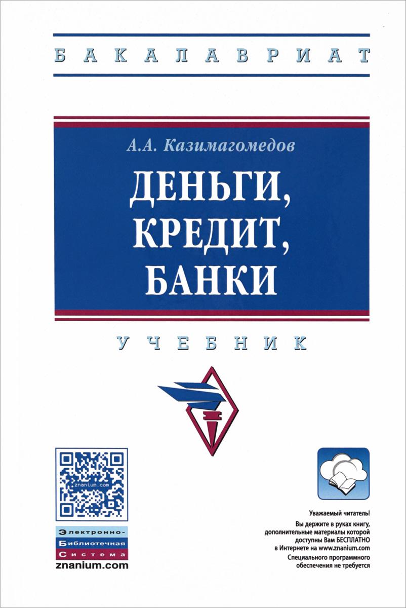 А. А. Казимагомедов Деньги, кредит, банки. Учебник