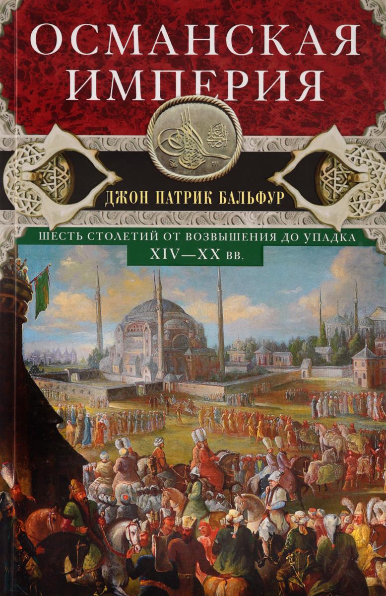 Джон Патрик Бальфур Османская империя. Шесть столетий от возвышения до упадка. XIV-XX вв.