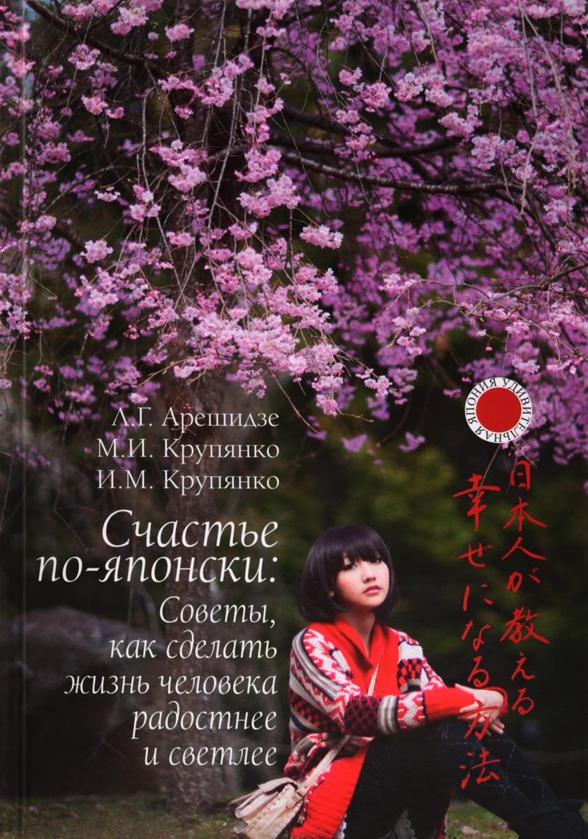 Л. Г. Арешидзе, М. И. Крупянко, И. М. Крупянко Счастье по-японски. Советы, как сделать жизнь человека радостнее и светлее
