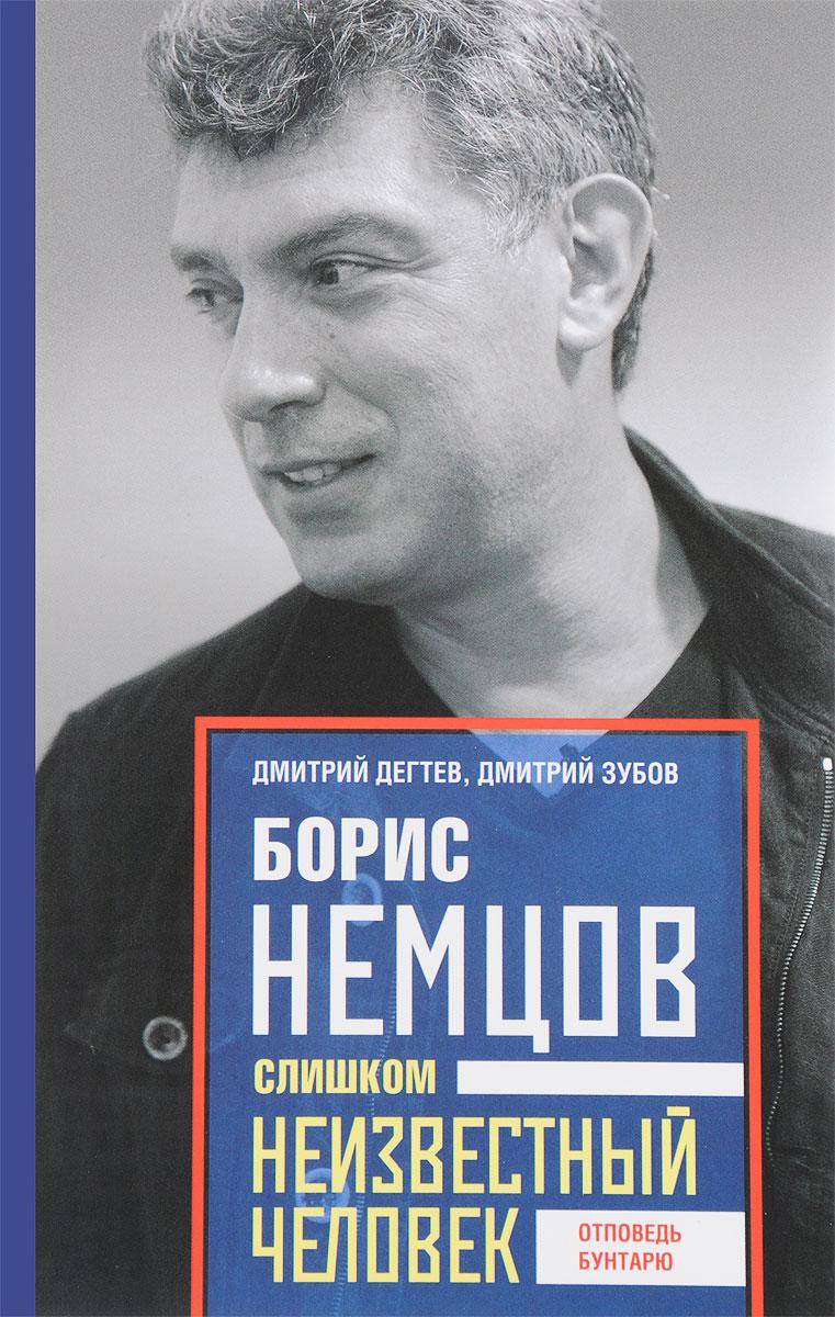 Дмитрий Дегтев, Дмитрий Зубов Борис Немцов. Слишком неизвестный человек. Отповедь бунтарю