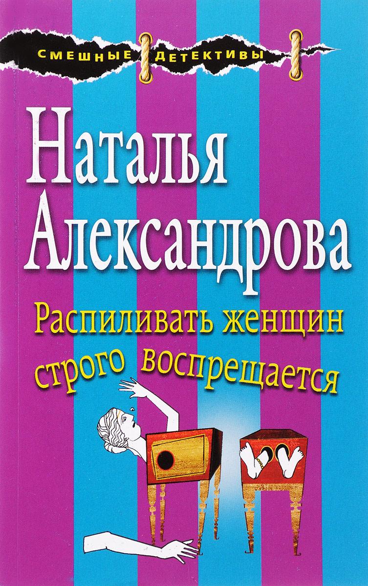 Наталья Александрова Распиливать женщин строго воспрещается