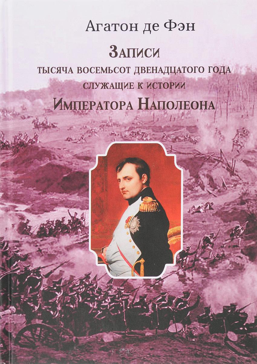 Агатон де Фэн Записи тысяча восемьсот двенадцатого года, служащие к истории Императора Наполеона. Том 1 и 2