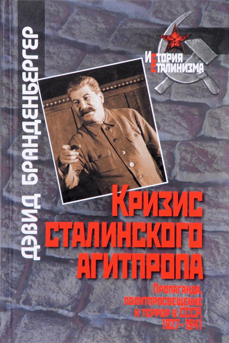 Дэвид Бранденбергер Кризис сталинского агитпропа. Пропаганда, политпросвещение и террор в СССР, 1927-1941
