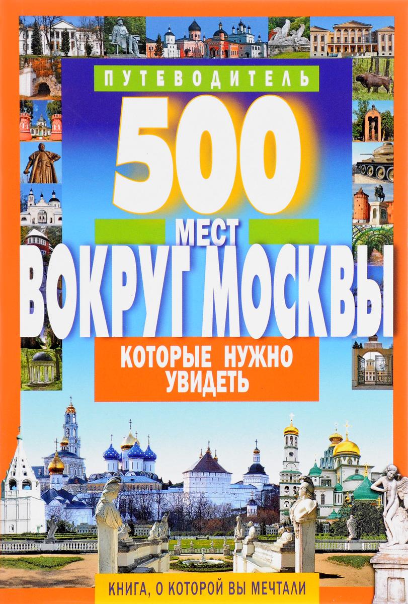 А. В. Хотенов 500 мест вокруг Москвы, которые нужно увидеть. Путеводитель в в потапов 500 мест москвы которые нужно увидеть путеводитель
