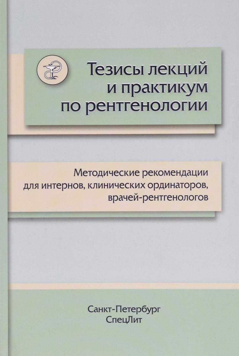 М. Л. Пестерева Тезисы лекций и практикум по рентгенологии. Методические рекомендации для интернов, клинических ординаторов, врачей-рентгенологов